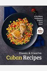 Classic & Creative Cuban Recipes: A Caribbean Cookbook of Tropical Dish Ideas! Kindle Edition