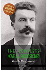 Guy de Maupassant: The Complete Novels and Short Stories + A Biography of the Author (The Greatest Writers of All Time) Kindle Edition