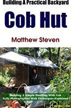 Building A Practical Backyard Cob Hut: Building a Simple Dwelling with Cob. Fully Photographed With Techniques Explained.