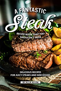A Fantastic Steak Recipe Book That You Shouldn't Miss: Delicious Recipes for Juicy Steaks and Side Dishes
