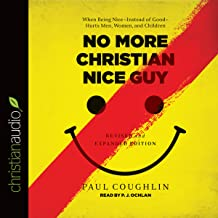 No More Christian Nice Guy: When Being Nice - Instead of Good - Hurts Men, Women, and Children