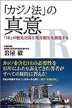 表紙: 「カジノ法」の真意 「IR」が観光立国と地方創生を推進する (単行本) | 岩屋 毅