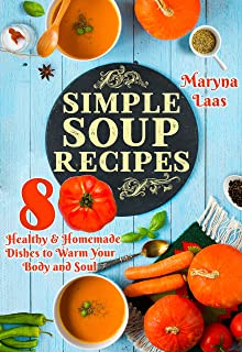 Simple Soup Recipes: Healthy & Homemade Dishes to Warm Your Body and Soul [A cookbook]