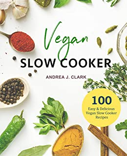 Vegan Slow Cooker Cookbook: 100 Easy & Delicious Vegan Recipes To Flavor Your Life (Everyday Slow Cooking Book 3)