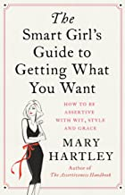 The Smart Girl's Guide to Getting What You Want: How to be assertive with wit, style and grace