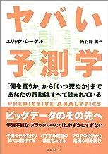 表紙: ヤバい予測学 「何を買うか」から「いつ死ぬか」まであなたの行動はすべて読まれている | エリック・ シーゲル