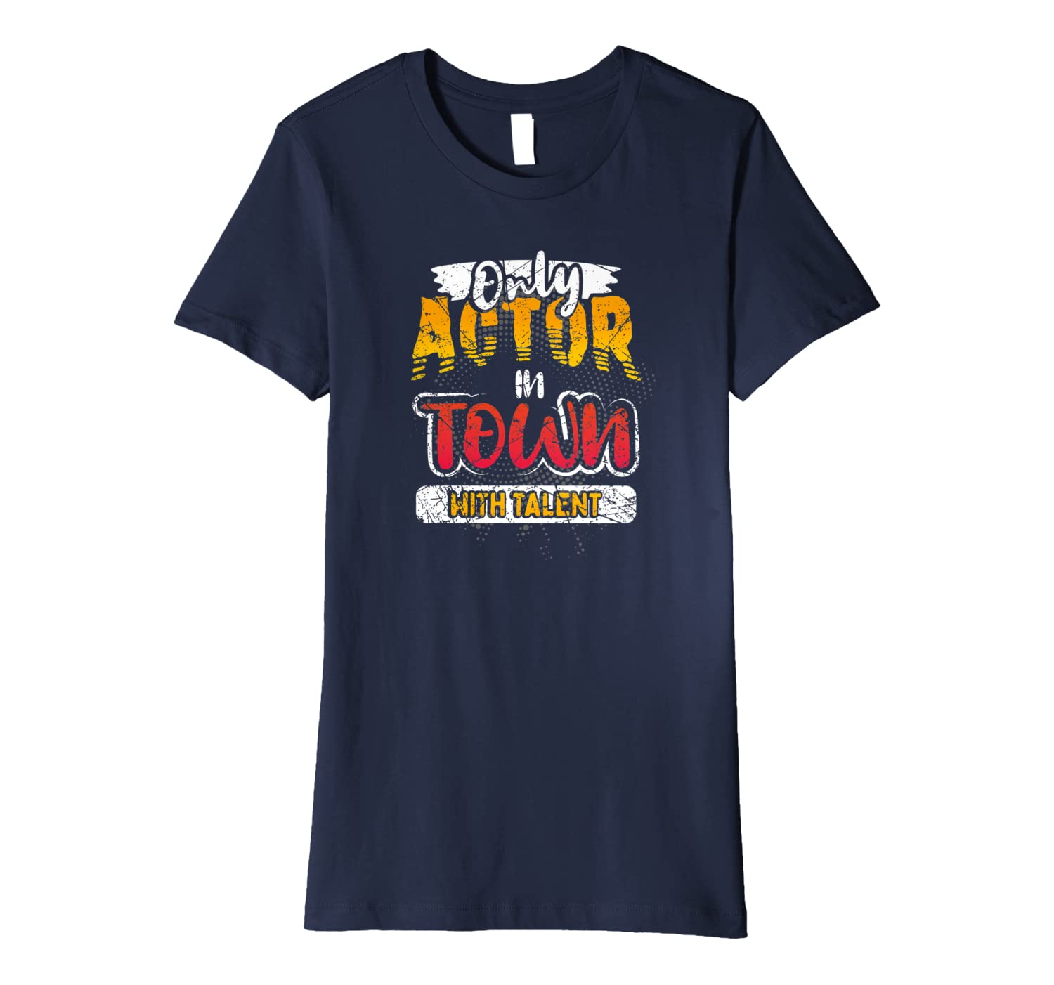 Opening Night Gift Only Actor In Town With Talent Funny  Premium T-Shirt