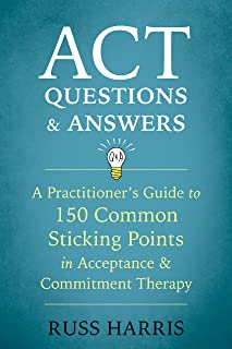 ACT Questions and Answers: A Practitioner's Guide to 150 Common Sticking Points in Acceptance and Commitment Therapy