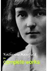 Katherine Mansfield: The Complete Works Kindle Edition