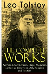 The Complete Works of Leo Tolstoy: Novels, Short Stories, Plays, Memoirs, Letters & Essays on Art, Religion and Politics: Anna Karenina, War and Peace, ... and Stories for Children and Many More Kindle Edition