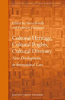 Cultural Heritage, Cultural Rights, Cultural Diversity: New Developments in International Law (Studies in Intercultural Human Rights)