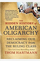 The Hidden History of American Oligarchy: Reclaiming Our Democracy from the Ruling Class Kindle Edition