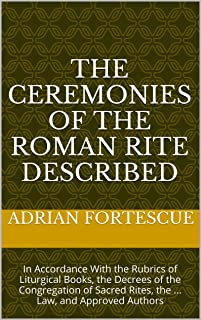 The Ceremonies of the Roman Rite Described: In Accordance With the Rubrics of Liturgical Books, the Decrees of the Congregation of Sacred Rites, the ... Law, and Approved Authors