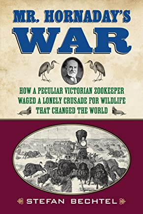 Mr. Hornadays War: How a Peculiar Victorian Zookeeper Waged a Lonely Crusade for Wildlife That Changed the World