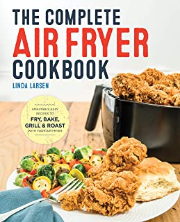 The Complete Air Fryer Cookbook: Amazingly Easy Recipes to Fry, Bake, Grill, and Roast..