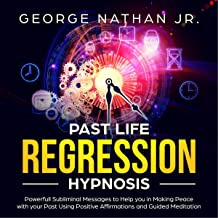 Past Life Regression Hypnosis: Powerful Subliminal Messages to Help You in Making Peace with Your Past Using Positive Affirmations and Guided Meditation