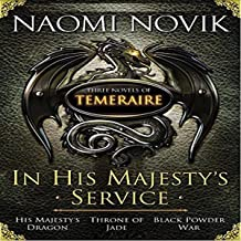 In His Majesty's Service: Three Novels of Temeraire: His Majesty's Dragon, Throne of Jade, Black Powder War