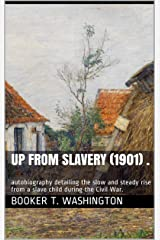 Up From Slavery (1901) .: autobiography detailing the slow and steady rise from a slave child during the Civil War. Kindle Edition