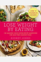 Lose Weight by Eating: 130 Amazing Clean-Eating Makeovers for Guilt-Free Comfort Food Kindle Edition