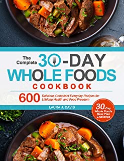 The Complete 30-Day Whole Foods Cookbook: 600 Delicious Compliant Everyday Recipes for Lifelong Health and Food Freedom (E...