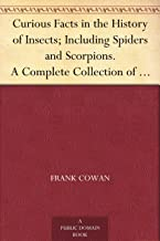 Curious Facts in the History of Insects; Including Spiders and Scorpions. A Complete Collection of the Legends, Superstitions, Beliefs, and Ominous Signs ... Their Remarkable Injuries and Appearances.