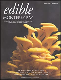 Edible Monterey Bay Issue 30 Winter 2018 - Cooking with mushrooms - Global Organic - Hot Chocolate - El Nopal - Dungeness Crab - Mutual Medicine