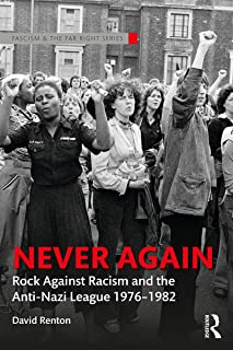 Never Again: Rock Against Racism and the Anti-Nazi League 1976-1982 (Routledge Studies in Fascism and the Far Right)