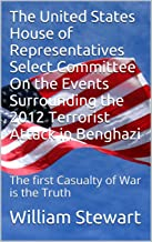 The United States House of Representatives Select Committee On the Events Surrounding the 2012 Terrorist Attack in Benghazi: The first Casualty of War is the Truth (Tax Bible Series Book 1)