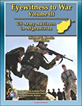 Eyewitness to War (Volume III) US Army Advisors in Afghanistan - Frank Commentary on Pre-Deployment Training, Logistics Support, Poppy Eradication, Corruption, ... Special Forces and Conventional Infantry
