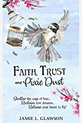 Faith, Trust and Pixie Dust: Shatter the cage of fear. Reclaim lost dreams. Release your heart to fly. Kindle Edition