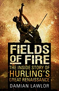 Fields of Fire: The Inside Story of Hurling's Great Renaissance