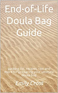 End-of-Life Doula Bag Guide: packing list, recipes, tips and more for preparing your ultimate doula bag (English Edition)
