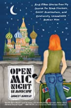 Open Mic Night in Moscow: And Other Stories from My Search for Black Markets, Soviet Architecture, and Emotionally Unavail...
