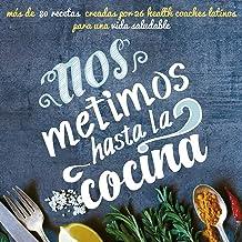 Nos metimos hasta la cocina: más de 80 recetas creadas por 26 health coaches latinos para una vida saludable (Spanish Edit...