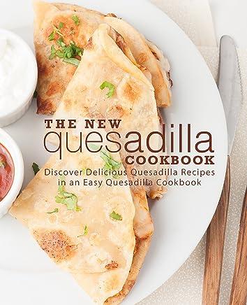 The New Quesadilla Cookbook: Discover Delicious Quesadilla Recipes in an Easy Quesadilla Cookbook (English Edition)