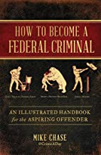 How to Become a Federal Criminal: An Illustrated Handbook for the Aspiring Offender