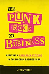 The Punk Rock of Business: Applying a Punk Rock Attitude in the Modern Business Era Kindle Edition