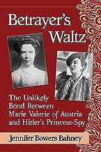 Betrayer's Waltz: The Unlikely Bond Between Marie Valerie of Austria and Hitler's Princess-Spy