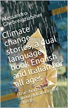 Climate change stories, a dual language book English and Italian for all ages: True short stories about global warming effects