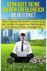 Verkaufe deine Bilder erfolgreich im Internet: Eine Schritt-für-Schritt Anleitung wie du dir ein passives Einkommen mit deinen Fotos ermöglichst (German Edition) Kindle Edition
