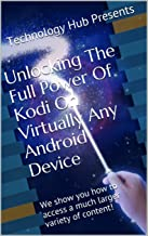 Unlocking The Full Power Of Kodi On Virtually Any Android Device: We show you how to access a much larger variety of content! (Unlocking The Potential of Kodi Book 1)