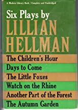 Six Plays By Lillian Hellman: The Children's Hour, Days to Come, The Little Foxes, Watch on the Rhine, Another Part of the Forest, & The Autumn Garden