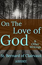 St. Bernard of Clairvaux: On the Love of God & Other Writings (Works of St. Bernard of Clairvaux Book 2)