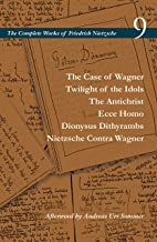 The Case of Wagner / Twilight of the Idols / The Antichrist / Ecce Homo / Dionysus Dithyrambs / Nietzsche Contra Wagner: Volume 9 (The Complete Works of Friedrich Nietzsche)