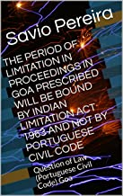 THE PERIOD OF LIMITATION IN PROCEEDINGS IN GOA PRESCRIBED WILL BE BOUND BY INDIAN LIMITATION ACT 1963 AND NOT BY PORTUGUESE CIVIL CODE: Question of Law (Portuguese Civil Code) Goa