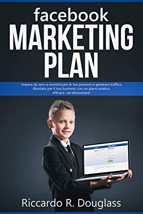 FACEBOOK MARKETING PLAN: Impara da zero a monetizzare le tue passioni e generare traffico illimitato per il tuo business con un piano pratico, efficace... ed elementare! (Principianti ma anche no)