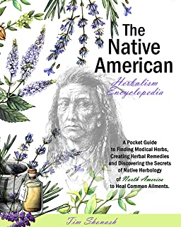 THE NATIVE AMERICAN HERBALISM ENCYCLOPEDIA : A Pocket Guide to Finding Medical Herbs,Creating Herbal Remedies,and Discover...