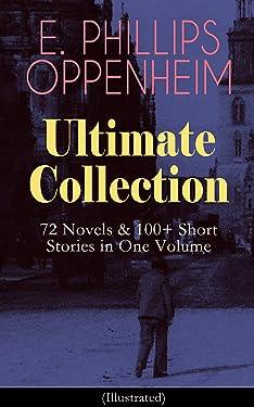 E. PHILLIPS OPPENHEIM Ultimate Collection: 72 Novels & 100+ Short Stories in One Volume: Spy Novels, Murder Mysteries & Thriller Classics