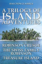 A Trilogy of Island Adventures: Robinson Crusoe, The Swiss Family Robinson, and Treasure Island (Unexpurgated Edition) (Ha...