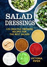 Salad Dressings: 120 Creative Dressings Recipes For The Best Salads